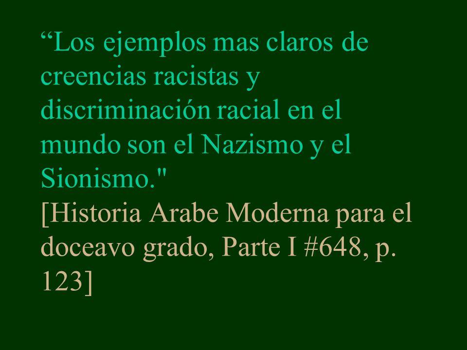 Los ejemplos mas claros de creencias racistas y discriminación racial en el mundo son el Nazismo y el Sionismo. [Historia Arabe Moderna para el doceavo grado, Parte I #648, p.
