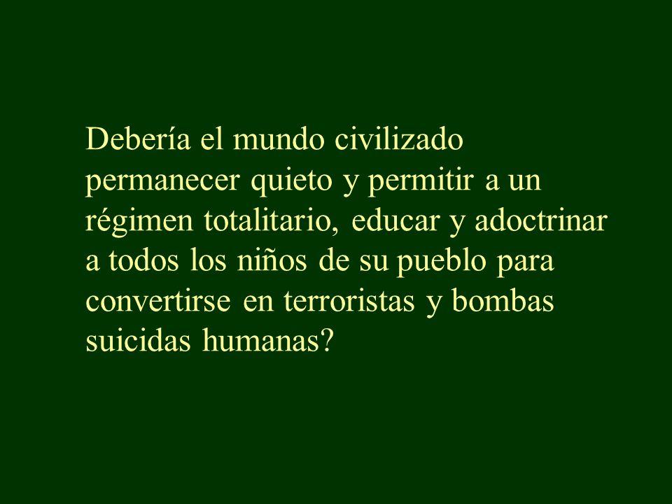 Debería el mundo civilizado permanecer quieto y permitir a un régimen totalitario, educar y adoctrinar a todos los niños de su pueblo para convertirse en terroristas y bombas suicidas humanas?