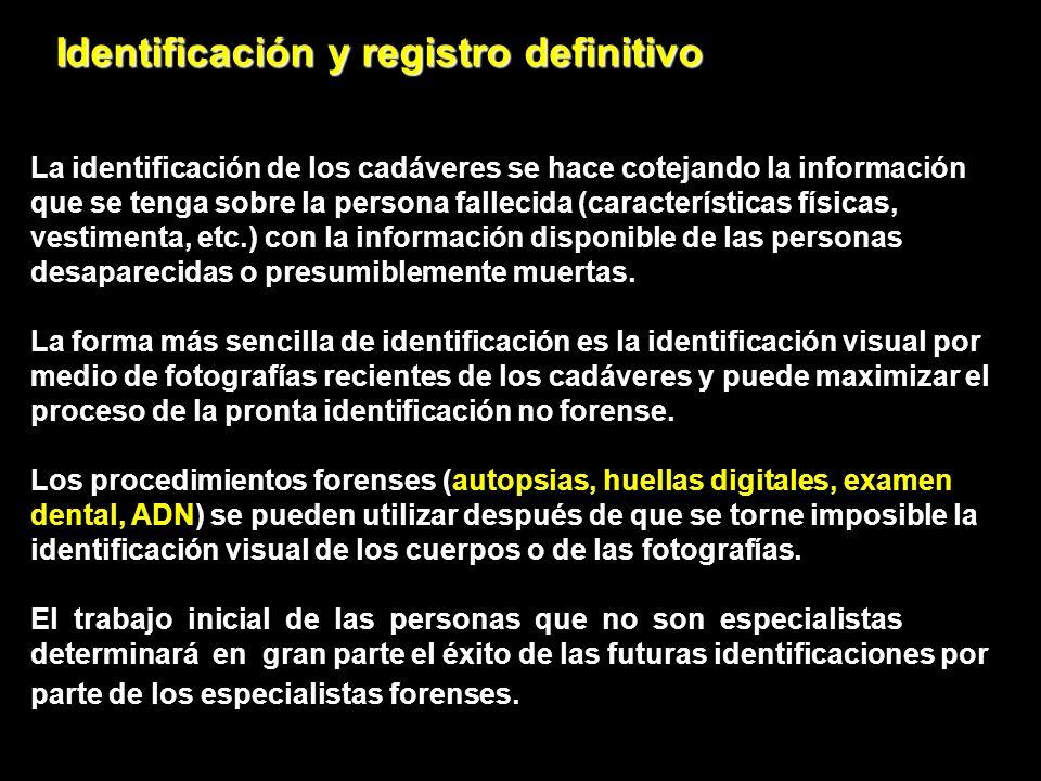 Identificación y registro definitivo La identificación de los cadáveres se hace cotejando la información que se tenga sobre la persona fallecida (características físicas, vestimenta, etc.) con la información disponible de las personas desaparecidas o presumiblemente muertas.