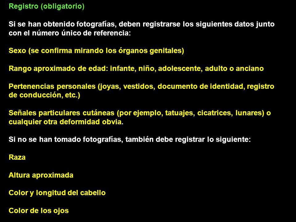 Registro (obligatorio) Si se han obtenido fotografías, deben registrarse los siguientes datos junto con el número único de referencia: Sexo (se confirma mirando los órganos genitales) Rango aproximado de edad: infante, niño, adolescente, adulto o anciano Pertenencias personales (joyas, vestidos, documento de identidad, registro de conducción, etc.) Señales particulares cutáneas (por ejemplo, tatuajes, cicatrices, lunares) o cualquier otra deformidad obvia.