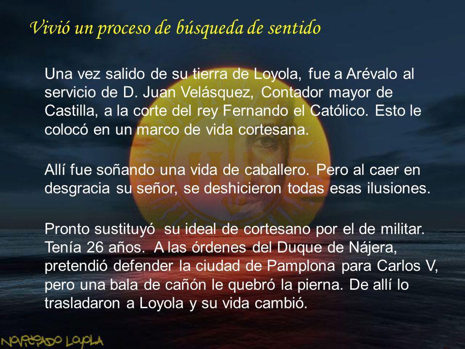 Vivió un proceso de búsqueda de sentido Una vez salido de su tierra de Loyola, fue a Arévalo al servicio de D. Juan Velásquez, Contador mayor de Casti