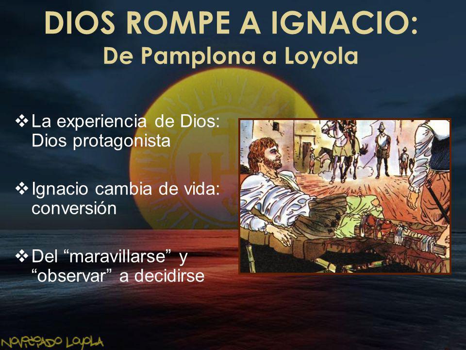 DIOS ROMPE A IGNACIO: De Pamplona a Loyola La experiencia de Dios: Dios protagonista Ignacio cambia de vida: conversión Del maravillarse y observar a