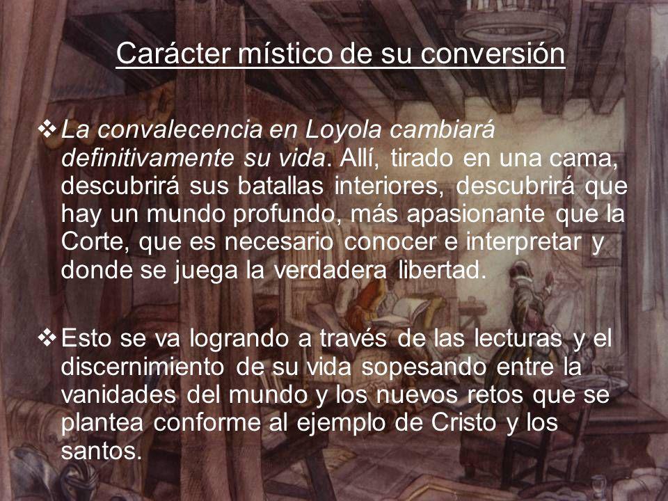 Carácter místico de su conversión La convalecencia en Loyola cambiará definitivamente su vida. Allí, tirado en una cama, descubrirá sus batallas inter