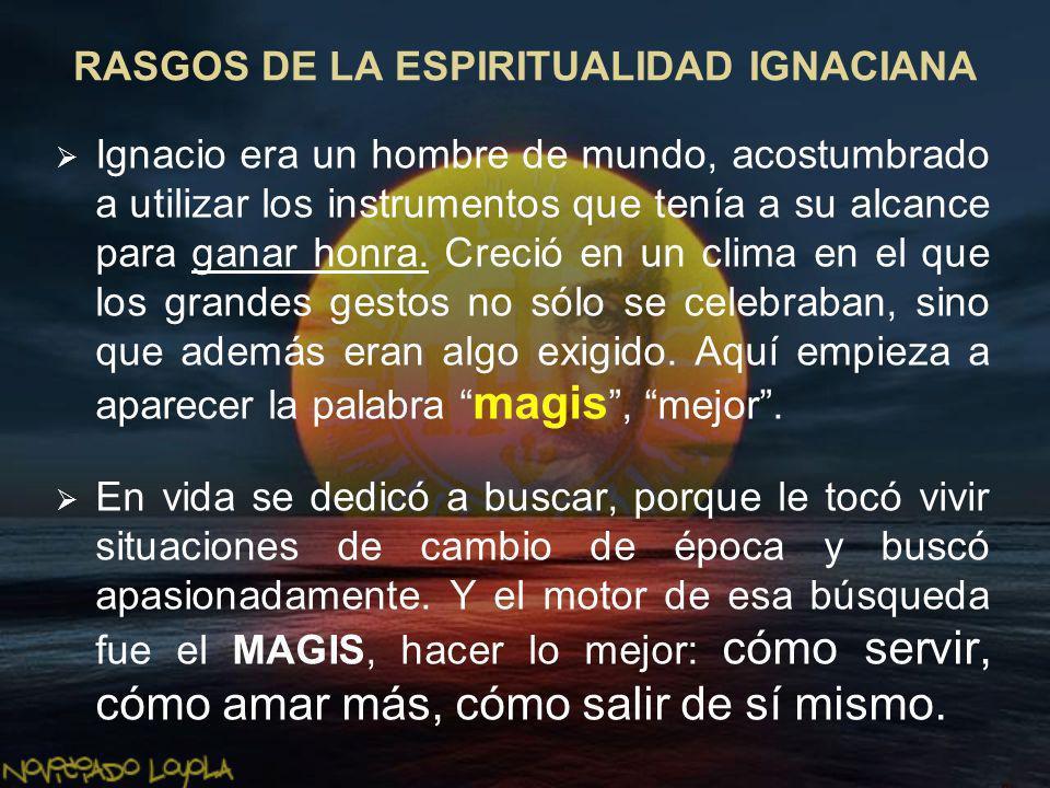 RASGOS DE LA ESPIRITUALIDAD IGNACIANA Ignacio era un hombre de mundo, acostumbrado a utilizar los instrumentos que tenía a su alcance para ganar honra