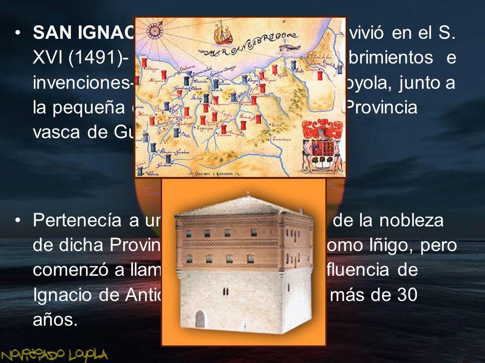 SAN IGNACIO DE LOYOLA nació y vivió en el S. XVI (1491)- época de cambios, descubrimientos e invenciones- en la casa señorial de Loyola, junto a la pe