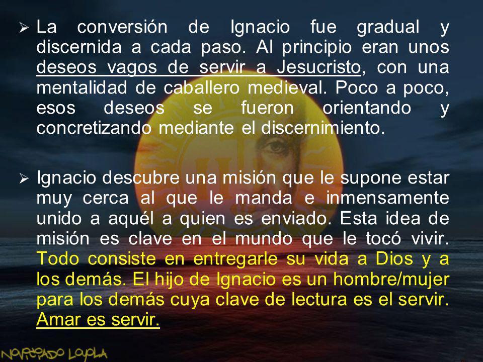 La conversión de Ignacio fue gradual y discernida a cada paso. Al principio eran unos deseos vagos de servir a Jesucristo, con una mentalidad de cabal