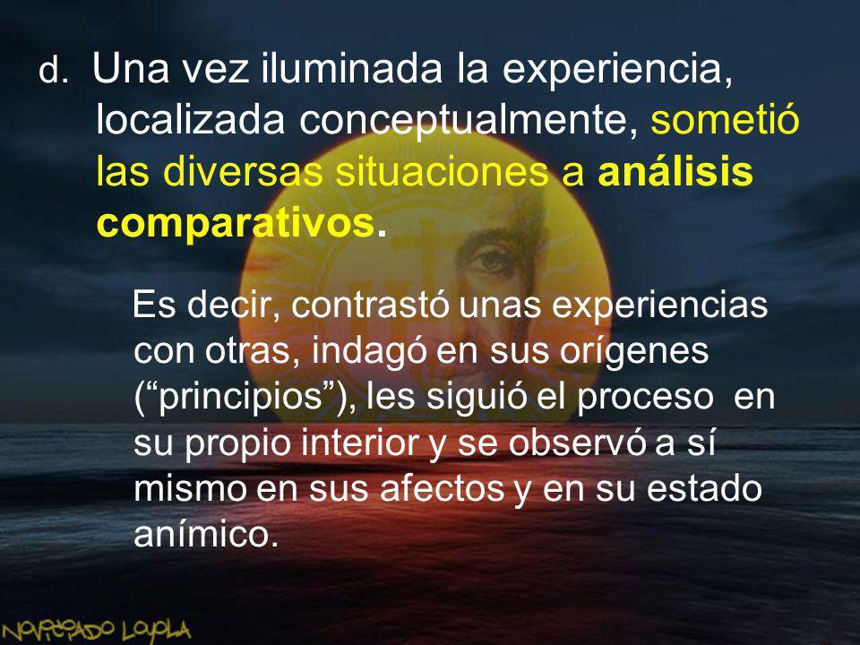 d. Una vez iluminada la experiencia, localizada conceptualmente, sometió las diversas situaciones a análisis comparativos. Es decir, contrastó unas ex