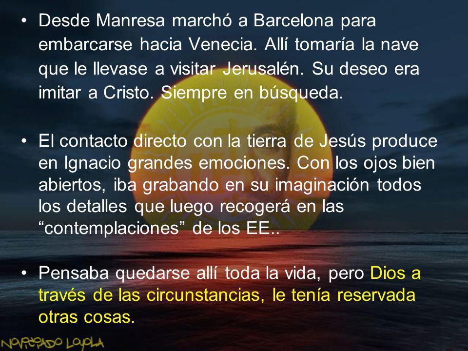 Desde Manresa marchó a Barcelona para embarcarse hacia Venecia. Allí tomaría la nave que le llevase a visitar Jerusalén. Su deseo era imitar a Cristo.
