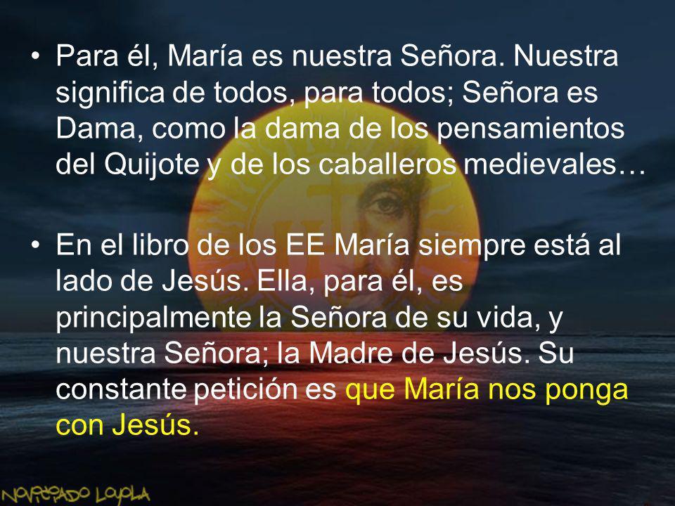 Para él, María es nuestra Señora. Nuestra significa de todos, para todos; Señora es Dama, como la dama de los pensamientos del Quijote y de los caball