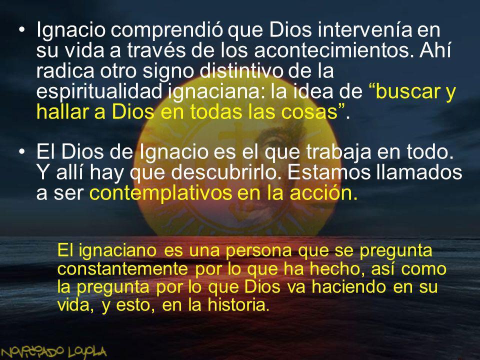 Ignacio comprendió que Dios intervenía en su vida a través de los acontecimientos. Ahí radica otro signo distintivo de la espiritualidad ignaciana: la