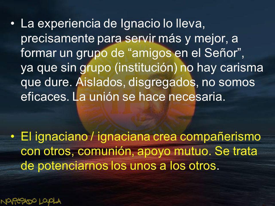 La experiencia de Ignacio lo lleva, precisamente para servir más y mejor, a formar un grupo de amigos en el Señor, ya que sin grupo (institución) no h