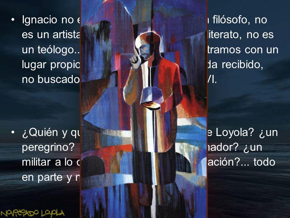 Ignacio no es un humanista, no es un filósofo, no es un artista, no es poeta ni siquiera literato, no es un teólogo.., y sin embargo, lo encontramos c
