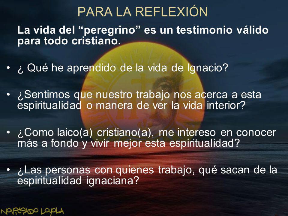 PARA LA REFLEXIÓN La vida del peregrino es un testimonio válido para todo cristiano. ¿ Qué he aprendido de la vida de Ignacio? ¿Sentimos que nuestro t