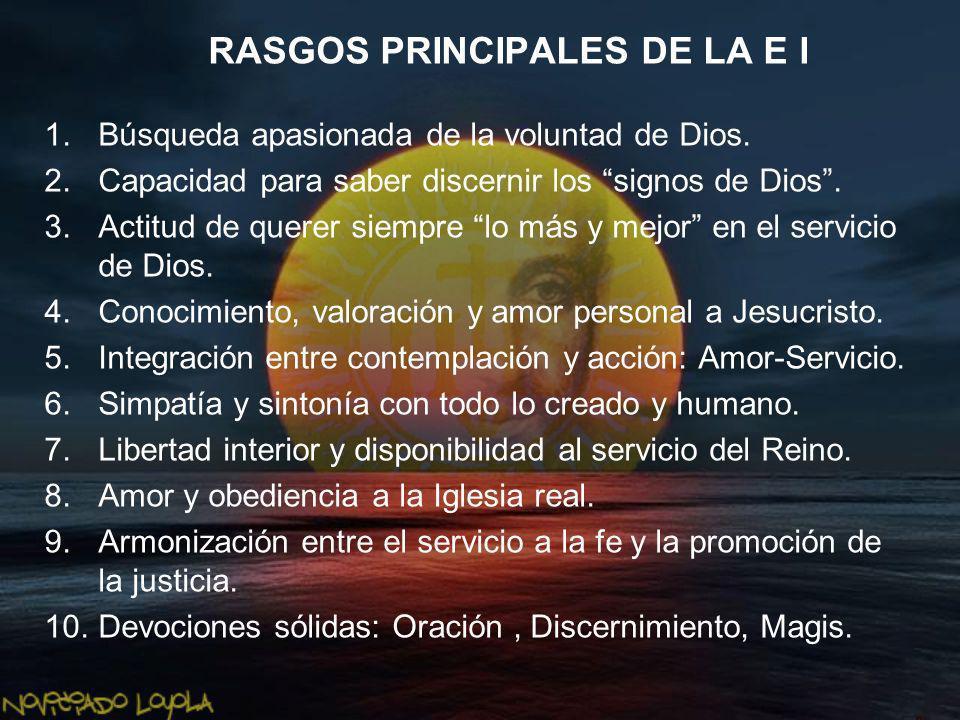 RASGOS PRINCIPALES DE LA E I 1.Búsqueda apasionada de la voluntad de Dios. 2.Capacidad para saber discernir los signos de Dios. 3.Actitud de querer si