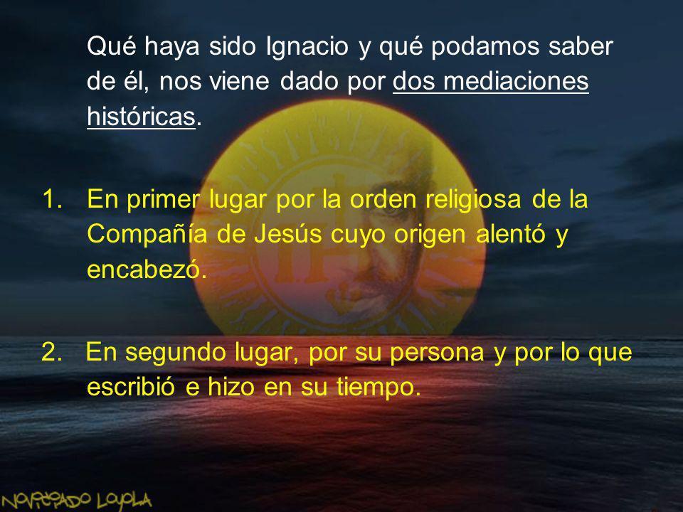 Qué haya sido Ignacio y qué podamos saber de él, nos viene dado por dos mediaciones históricas. 1.En primer lugar por la orden religiosa de la Compañí