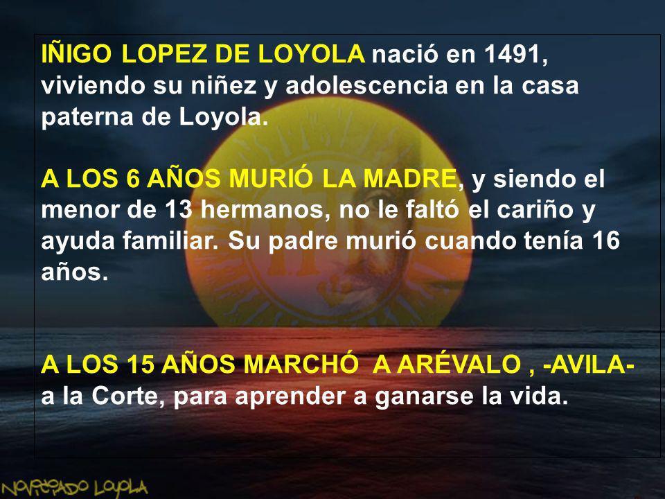 IÑIGO LOPEZ DE LOYOLA nació en 1491, viviendo su niñez y adolescencia en la casa paterna de Loyola. A LOS 6 AÑOS MURIÓ LA MADRE, y siendo el menor de