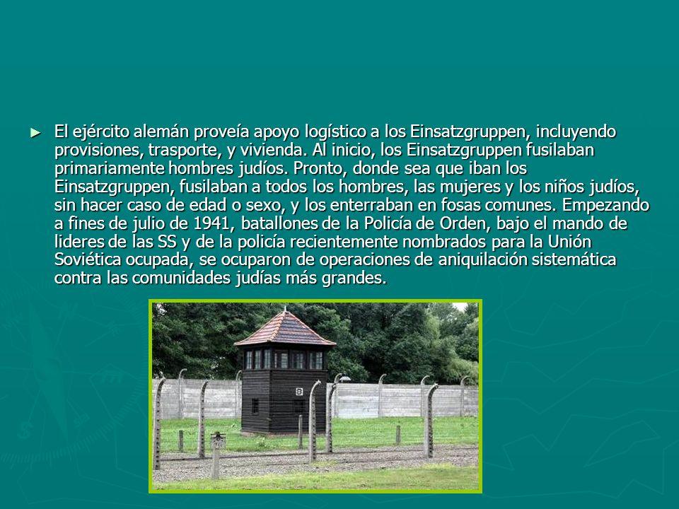 El ejército alemán proveía apoyo logístico a los Einsatzgruppen, incluyendo provisiones, trasporte, y vivienda. Al inicio, los Einsatzgruppen fusilaba
