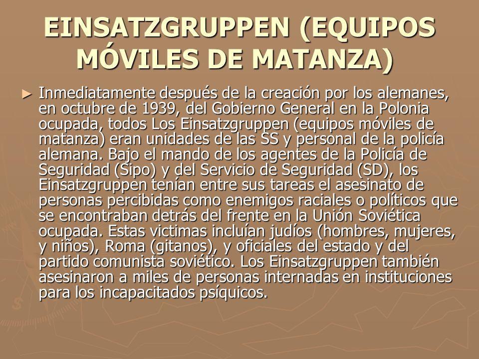 EINSATZGRUPPEN (EQUIPOS MÓVILES DE MATANZA) EINSATZGRUPPEN (EQUIPOS MÓVILES DE MATANZA) Inmediatamente después de la creación por los alemanes, en oct