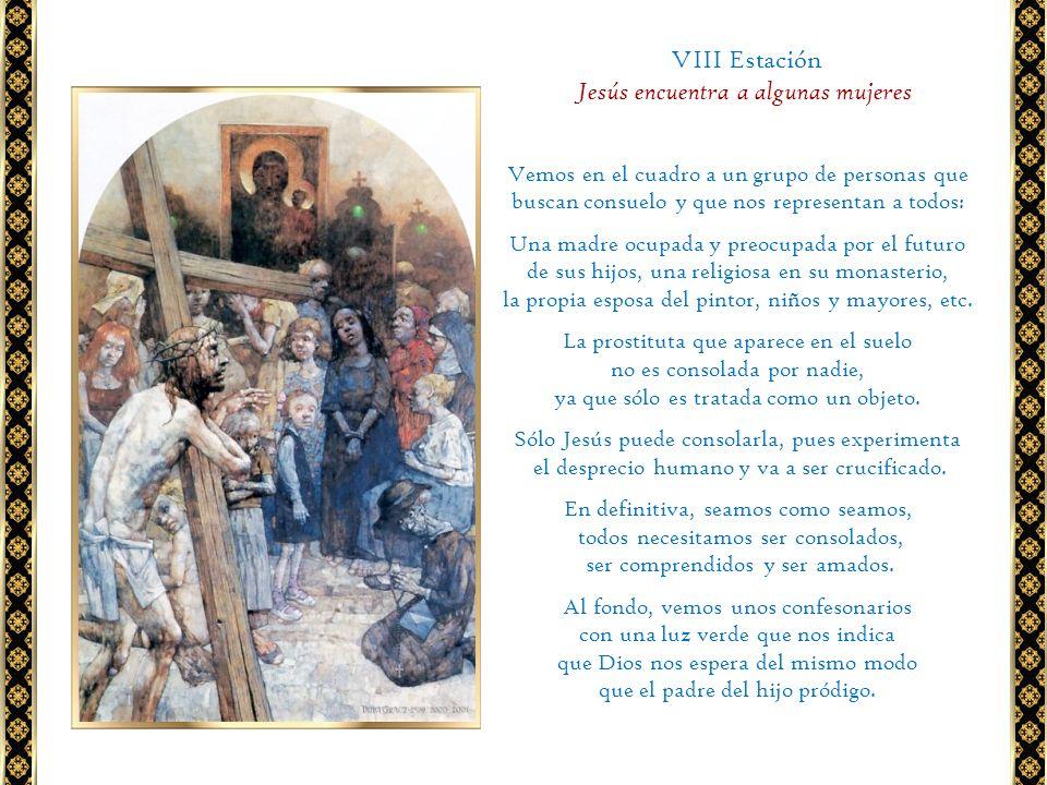 VIII Estación Jesús encuentra a algunas mujeres Vemos en el cuadro a un grupo de personas que buscan consuelo y que nos representan a todos: Una madre