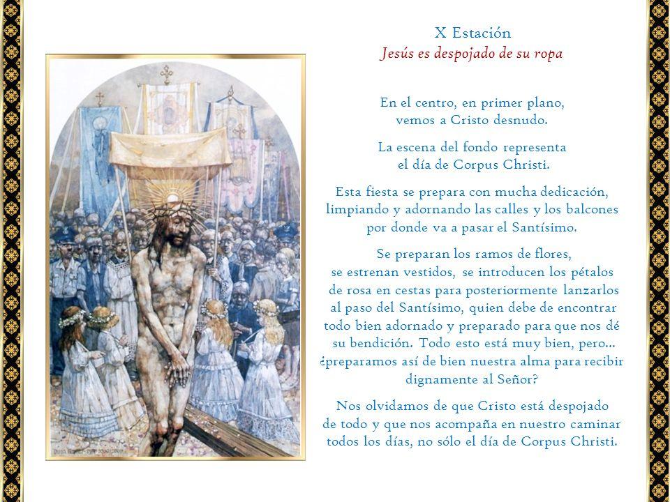 X Estación Jesús es despojado de su ropa En el centro, en primer plano, vemos a Cristo desnudo. La escena del fondo representa el día de Corpus Christ