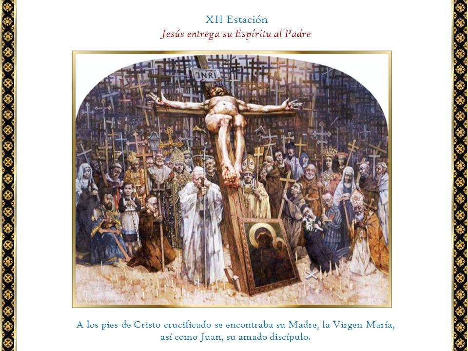XII Estación Jesús entrega su Espíritu al Padre A los pies de Cristo crucificado se encontraba su Madre, la Virgen María, así como Juan, su amado disc