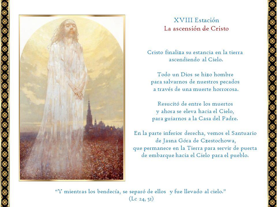 XVIII Estación La ascensión de Cristo Cristo finaliza su estancia en la tierra ascendiendo al Cielo. Todo un Dios se hizo hombre para salvarnos de nue
