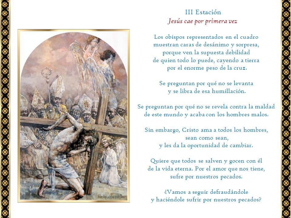 III Estación Jesús cae por primera vez Los obispos representados en el cuadro muestran caras de desánimo y sorpresa, porque ven la supuesta debilidad