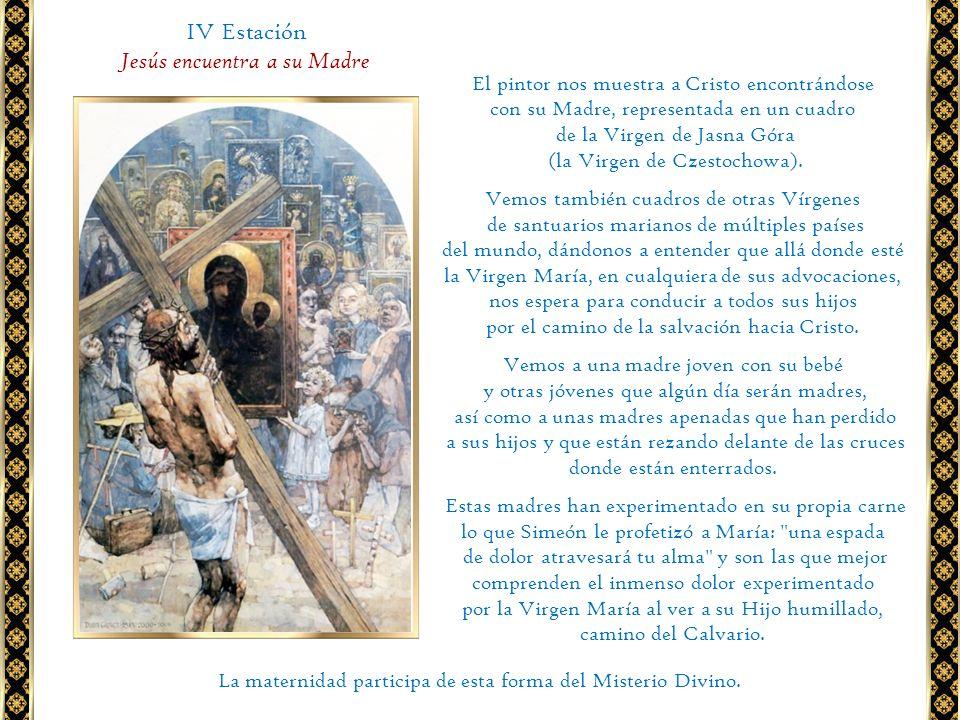 IV Estación Jesús encuentra a su Madre El pintor nos muestra a Cristo encontrándose con su Madre, representada en un cuadro de la Virgen de Jasna Góra