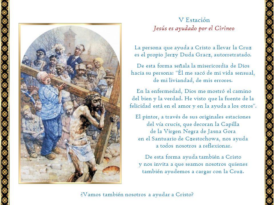 V Estación Jesús es ayudado por el Cirineo La persona que ayuda a Cristo a llevar la Cruz es el propio Jerzy Duda Gracz, autorretratado. De esta forma