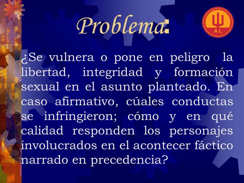 Problema : ¿ Se vulnera o pone en peligro la libertad, integridad y formación sexual en el asunto planteado.