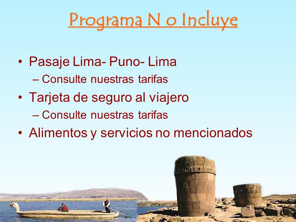 Pasaje Lima- Puno- Lima –Consulte nuestras tarifas Tarjeta de seguro al viajero –Consulte nuestras tarifas Alimentos y servicios no mencionados Progra