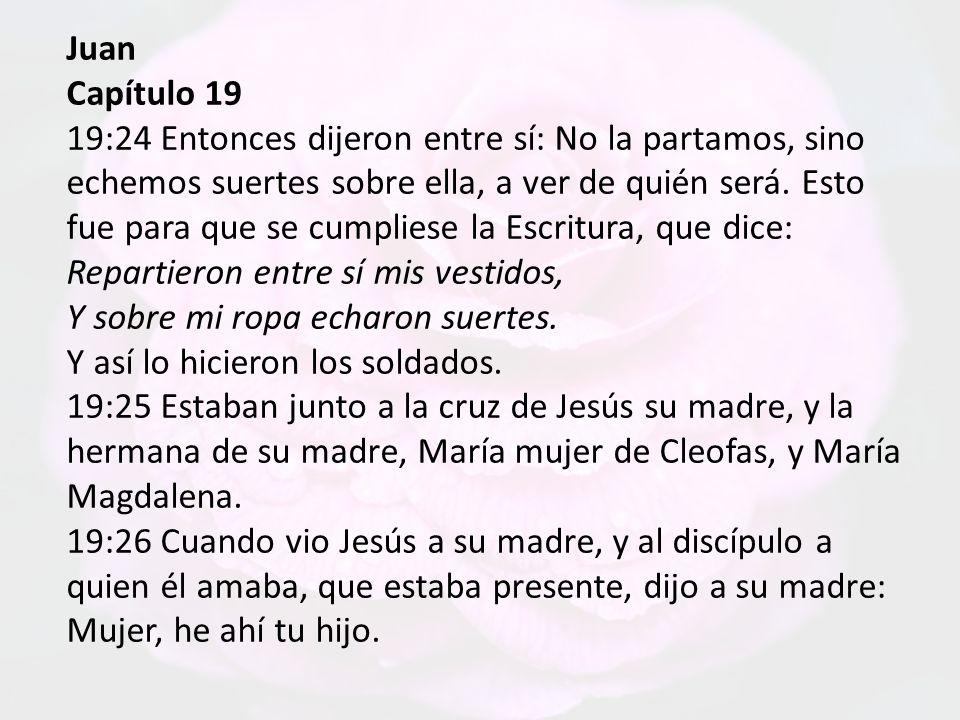 Juan Capítulo 19 19:24 Entonces dijeron entre sí: No la partamos, sino echemos suertes sobre ella, a ver de quién será.