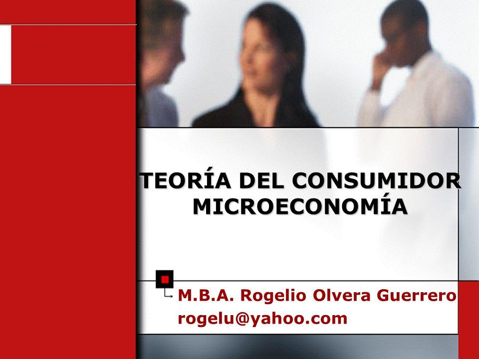 M.B.A. Rogelio Olvera Guerrero rogelu@yahoo.com TEORÍA DEL CONSUMIDOR MICROECONOMÍA