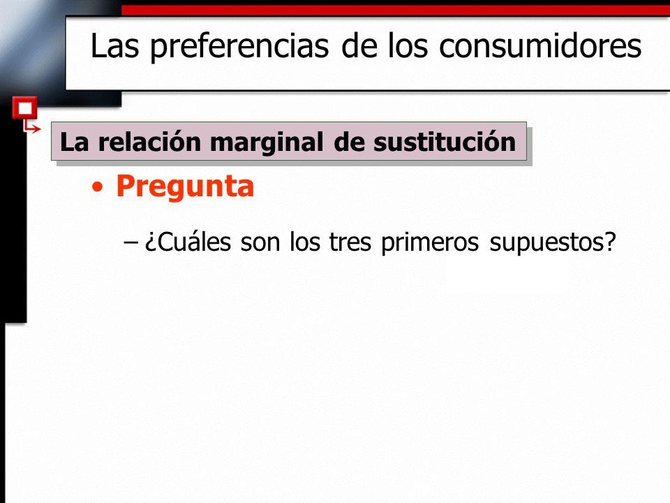Pregunta –¿Cuáles son los tres primeros supuestos? Las preferencias de los consumidores La relación marginal de sustitución