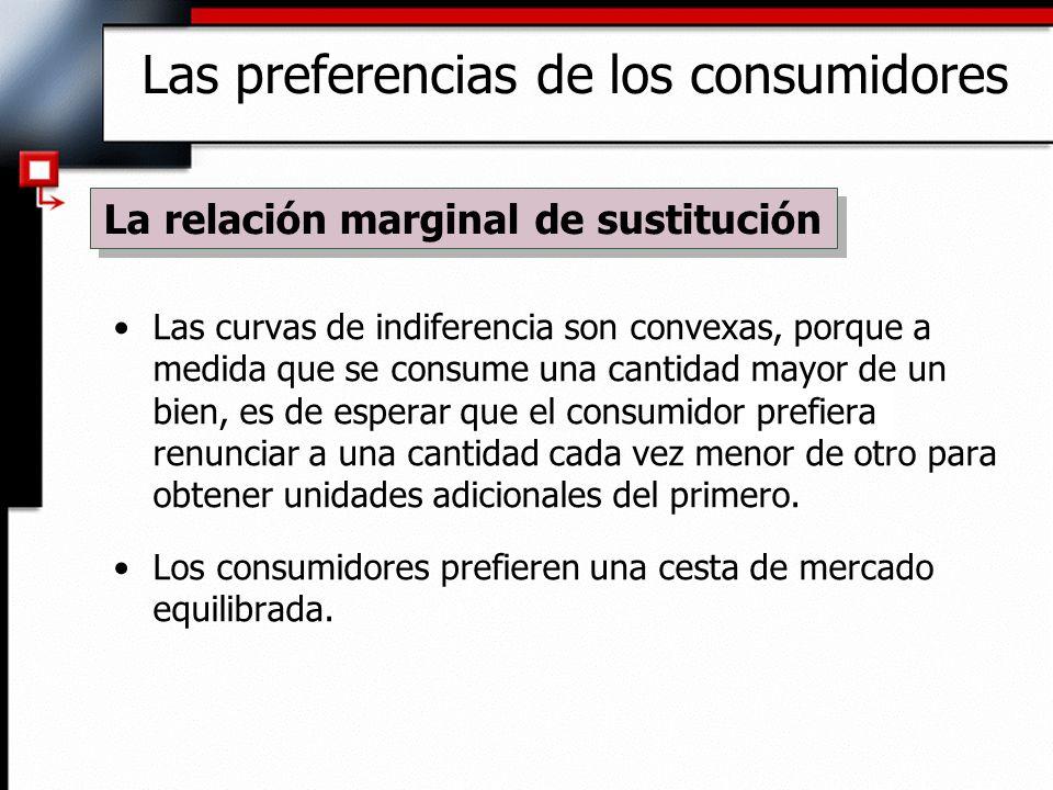 Las curvas de indiferencia son convexas, porque a medida que se consume una cantidad mayor de un bien, es de esperar que el consumidor prefiera renunc