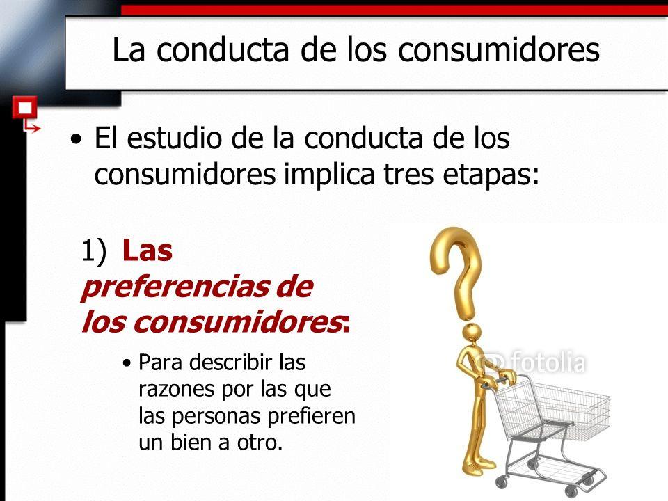 El estudio de la conducta de los consumidores implica tres etapas: La conducta de los consumidores 1) Las preferencias de los consumidores: Para descr