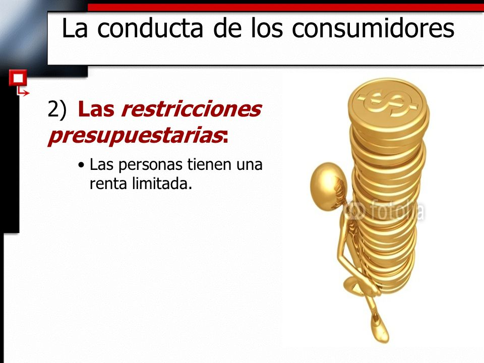 2)Las restricciones presupuestarias: Las personas tienen una renta limitada. La conducta de los consumidores