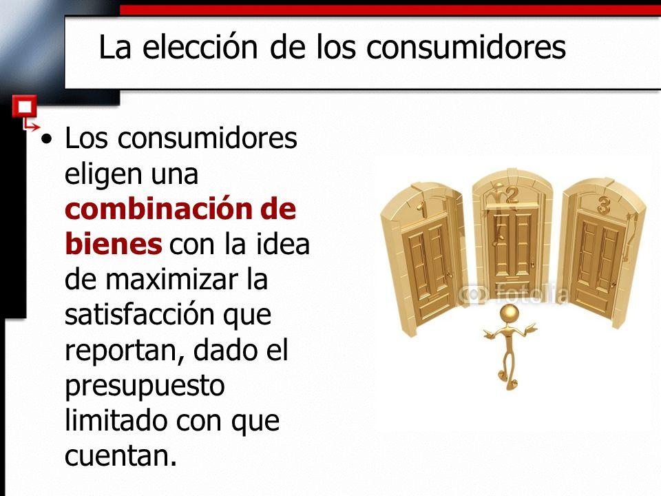 La elección de los consumidores Los consumidores eligen una combinación de bienes con la idea de maximizar la satisfacción que reportan, dado el presu
