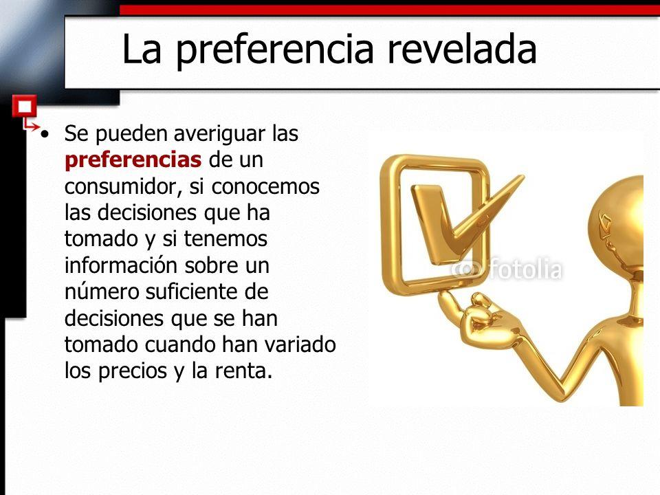 La preferencia revelada Se pueden averiguar las preferencias de un consumidor, si conocemos las decisiones que ha tomado y si tenemos información sobr