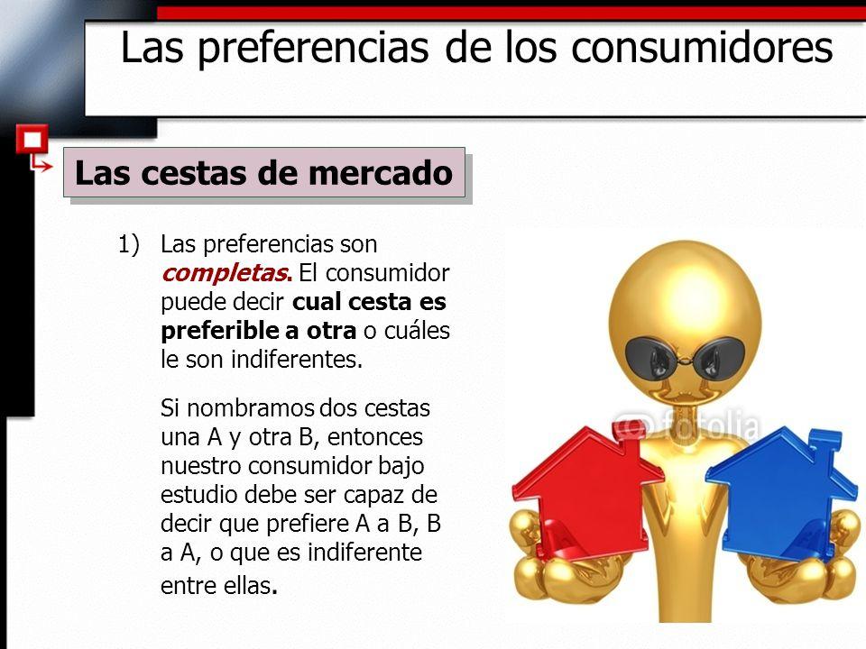 1)Las preferencias son completas. El consumidor puede decir cual cesta es preferible a otra o cuáles le son indiferentes. Si nombramos dos cestas una