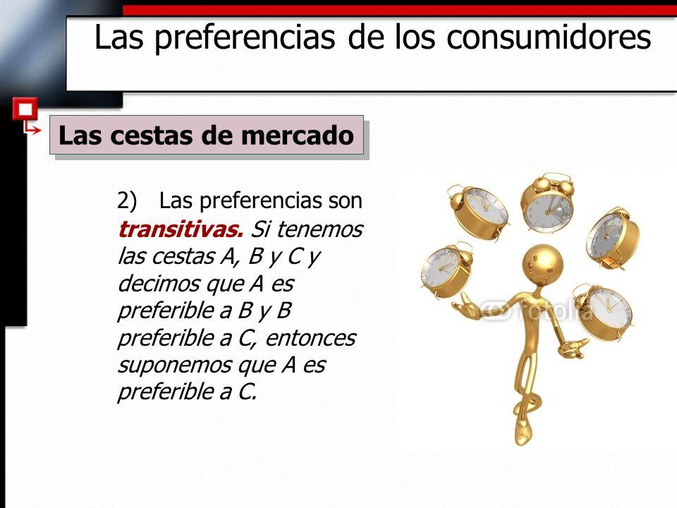 2) Las preferencias son transitivas. Si tenemos las cestas A, B y C y decimos que A es preferible a B y B preferible a C, entonces suponemos que A es