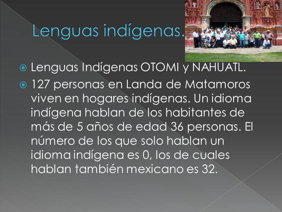 Lenguas Indígenas OTOMI y NAHUATL. 127 personas en Landa de Matamoros viven en hogares indígenas. Un idioma indígena hablan de los habitantes de más d