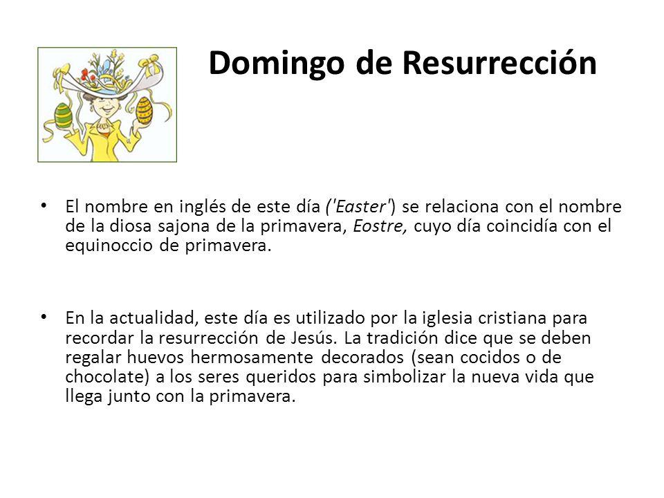Domingo de Resurrección El nombre en inglés de este día ('Easter') se relaciona con el nombre de la diosa sajona de la primavera, Eostre, cuyo día coi