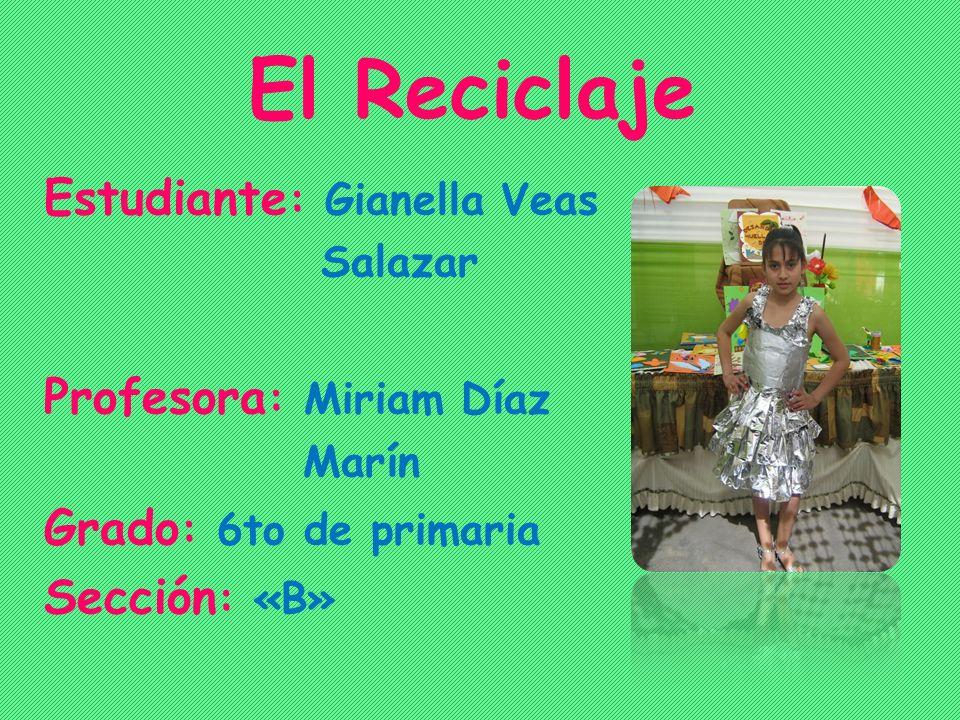 El Reciclaje Estudiante : Gianella Veas Salazar Profesora : Miriam Díaz Marín Grado : 6to de primaria Sección : «B»