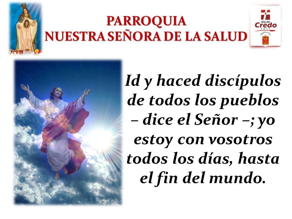 PARROQUIA NUESTRA SEÑORA DE LA SALUD Id y haced discípulos de todos los pueblos – dice el Señor –; yo estoy con vosotros todos los días, hasta el fin