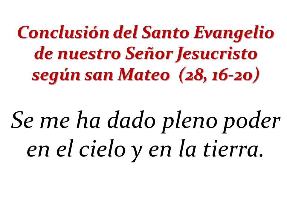 Conclusión del Santo Evangelio de nuestro Señor Jesucristo según san Mateo (28, 16-20) Se me ha dado pleno poder en el cielo y en la tierra.