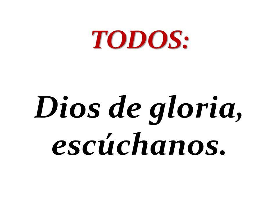 TODOS: Dios de gloria, escúchanos.