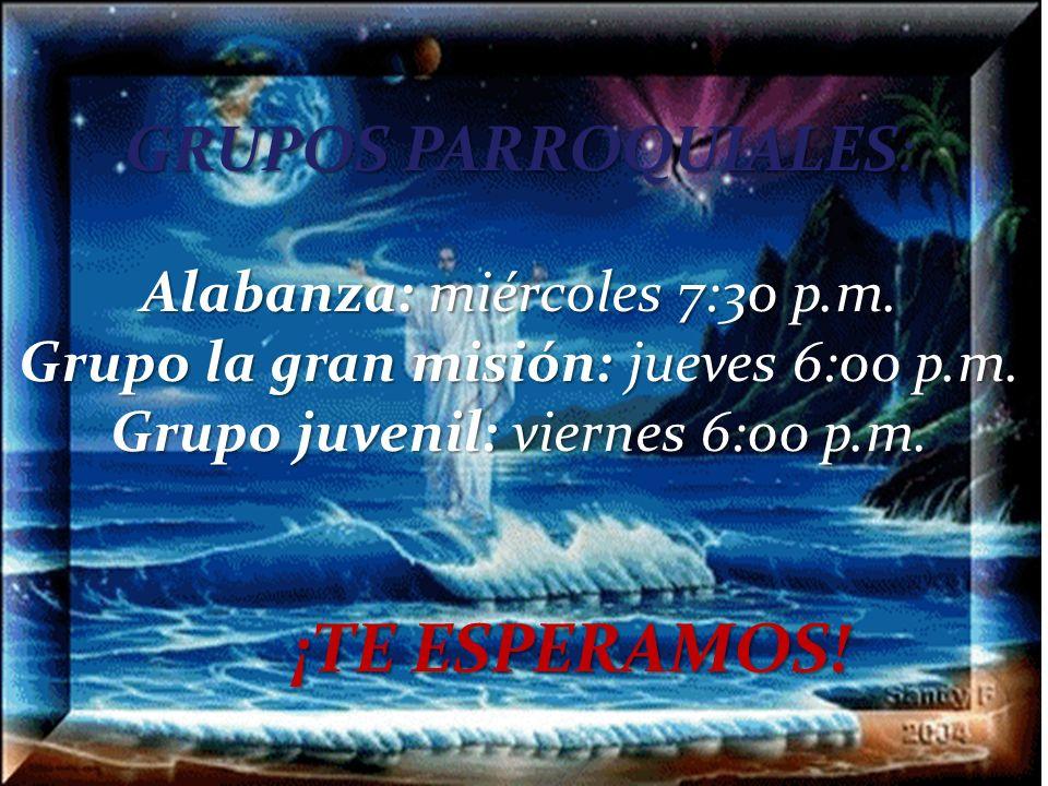 GRUPOS PARROQUIALES: Alabanza: miércoles 7:30 p.m. Grupo la gran misión: jueves 6:00 p.m. Grupo juvenil: viernes 6:00 p.m. ¡TE ESPERAMOS!