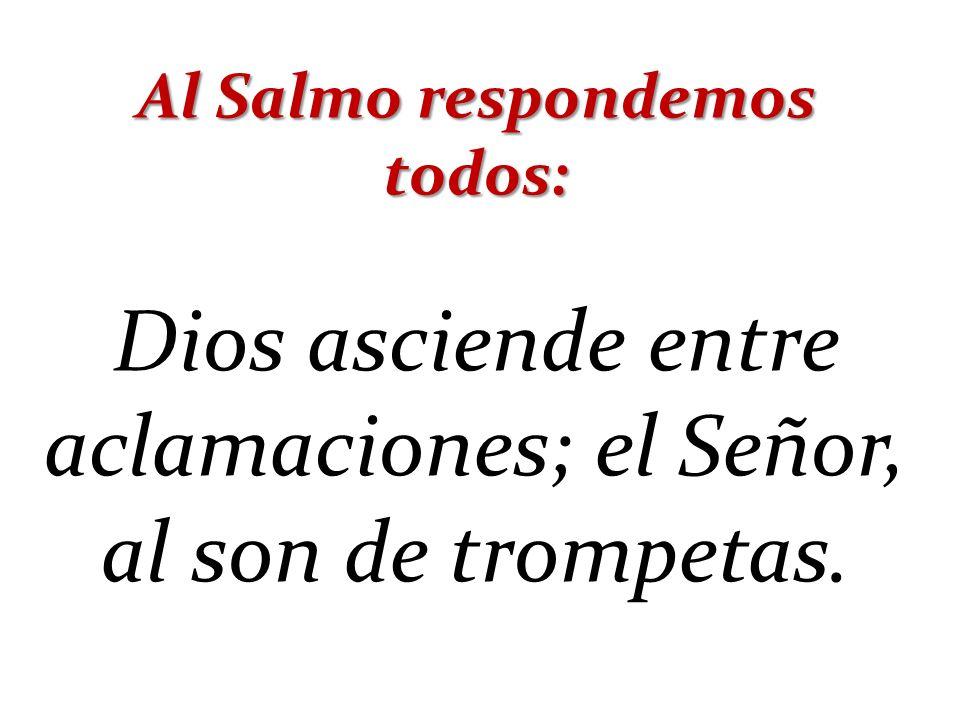 Al Salmo respondemos todos: Dios asciende entre aclamaciones; el Señor, al son de trompetas.