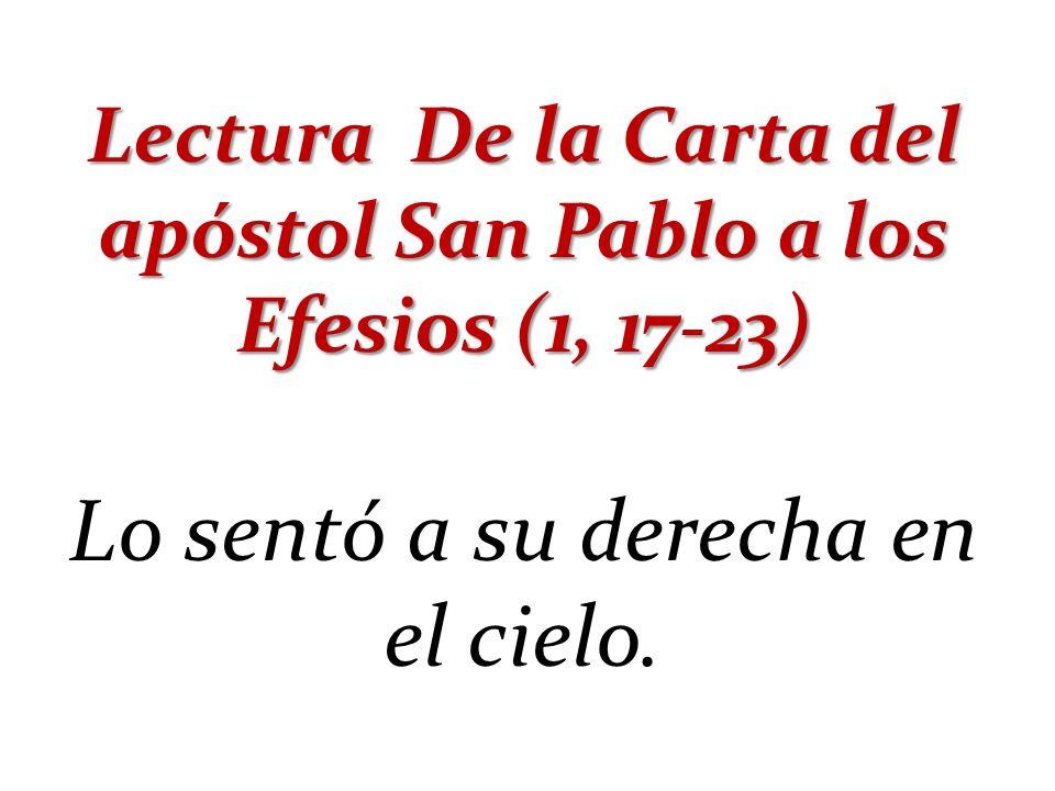 Lectura De la Carta del apóstol San Pablo a los Efesios (1, 17-23) Lo sentó a su derecha en el cielo.